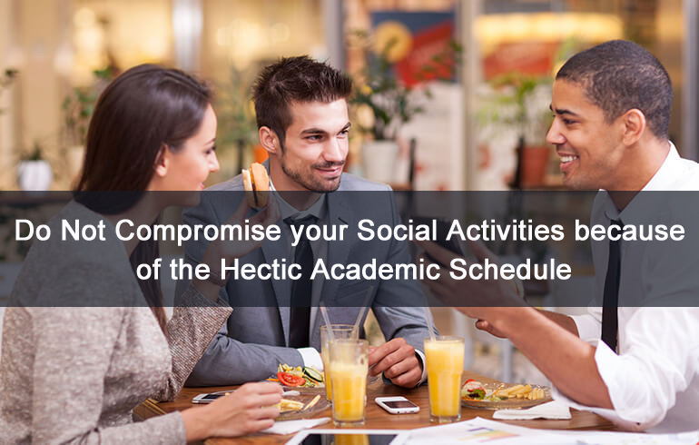Do not compromise your social activities because of the hectic academic schedule